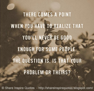 There comes a point when you realize that you'll never be good enough ...