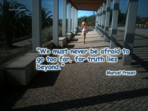 """... afraid to go too far, for truth lies beyond."""" Author: Marcel Proust"""