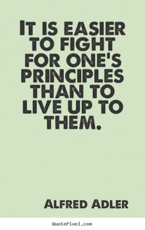 ... It is easier to fight for one's principles than to live.. - Life quote