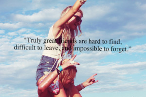Truly g r e a t friends are hard to find, difficult to leave, and ...