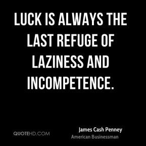 James Cash Penney - Luck is always the last refuge of laziness and ...