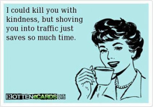 ... // Tags: Funny quote - I could kill you with kindness // March, 2013