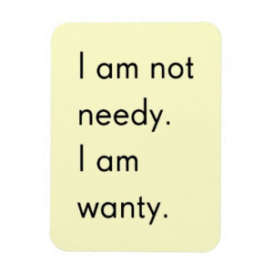 NOT NEEDY I'M WANTY FUNNY HUMOR SAYINGS PERSON MAGNETS