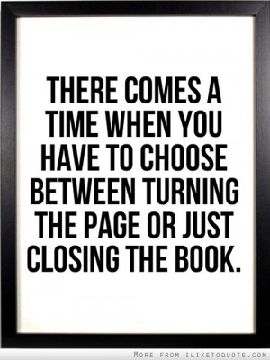 ... you have to choose between turning the page or just closing the book