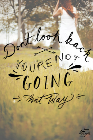 "Don't look back, you're not going that way."" -unknown"