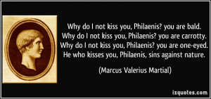 Why do I not kiss you, Philaenis? you are bald. Why do I not kiss you ...