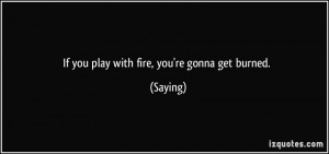 If you play with fire, you're gonna get burned. - Saying