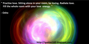 Practise love. Sitting alone in your room, be loving. Radiate love ...