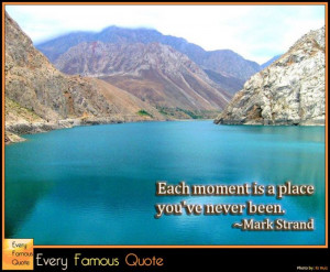 Each moment is a place you've never been. ~Mark Strand #quote