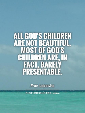 All God's children are not beautiful. Most of God's children are, in ...