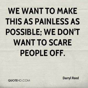 We want to make this as painless as possible; we don't want to scare ...