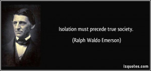 Isolation must precede true society. - Ralph Waldo Emerson