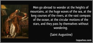 Men go abroad to wonder at the heights of mountains, at the huge waves ...