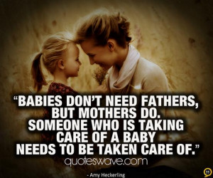 Babies don't need fathers, but mothers do. Someone who is taking care ...