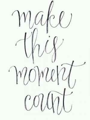 Make this moment count.
