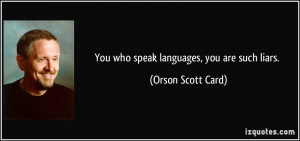 You who speak languages, you are such liars. - Orson Scott Card