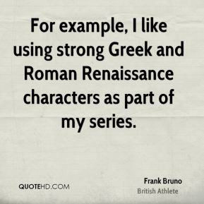 Frank Bruno - For example, I like using strong Greek and Roman ...