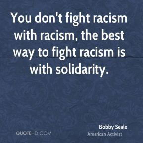 ... -seale-you-dont-fight-racism-with-racism-the-best-way-to-fight.jpg