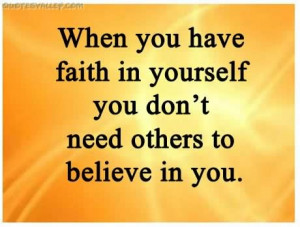 When You Have Faith In Youself You Don't Need Others to Believe In ...