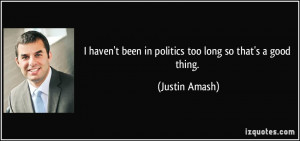 haven't been in politics too long so that's a good thing. - Justin ...