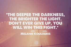 ... the brighter the light. Don't ever give up, you will win this fight