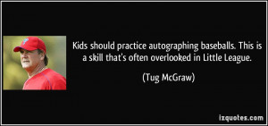 ... This is a skill that's often overlooked in Little League. - Tug McGraw