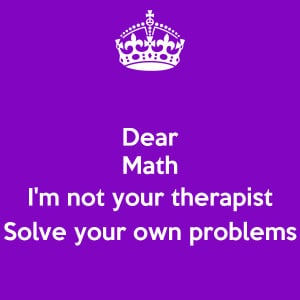 Dear Math I'm not your therapist Solve your own problems