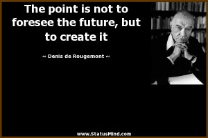 The point is not to foresee the future but to create it Denis de
