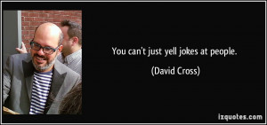 You can't just yell jokes at people. - David Cross