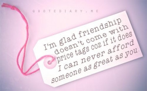 ... Glad Friendship Doesn't Come with Price tags ~ Friendship Quote