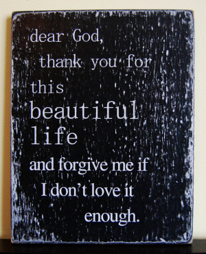 Dear God, Thank you for this beautiful life and forgive me if I don't ...