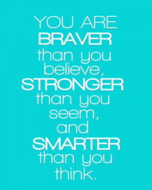 You're braver than you believe, and stronger than you seem, and ...