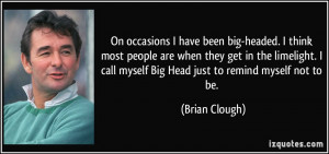 ... call myself Big Head just to remind myself not to be. - Brian Clough