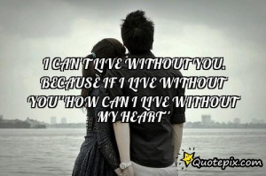 Cant Live Without You Quotes ~ I Can't Live Without You. Because If I ...