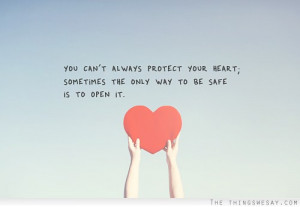You can't always protect your heart sometimes the only way to be safe ...