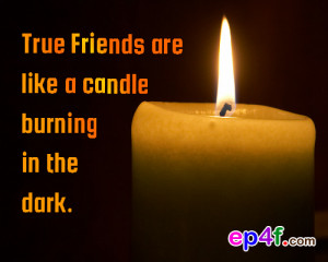 Friendship quote : True friends are like a candle burning in the dark.