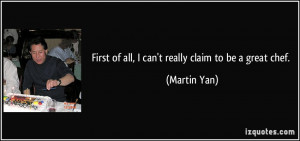 First of all, I can't really claim to be a great chef. - Martin Yan