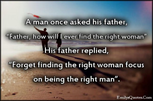 """... , """"Forget finding the right woman focus on being the right man"""