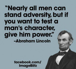 "... Man's Character, Give Him Power "" - Abraham Lincoln ~ Politics"