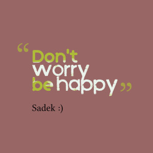 Quotes Picture: don't worry be happy