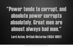 Power tends to corrupt, and absolute power corrupts absolutely. Great ...