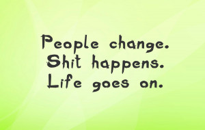 People Change Shit Happens Life Goes On Super Quotes Photos