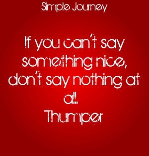 If you can't say something nice, don't say nothing at all. thumper ...