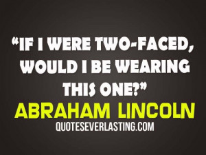 If I were two-faced, would I be wearing this one? – Abraham Lincoln