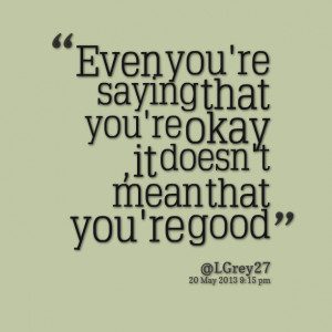 Quotes Picture: even you're saying that you're okay , it doesn't mean ...