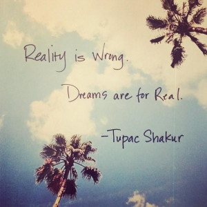 reality is wrong dreams are for real # tupacshakur # justsayin # quote