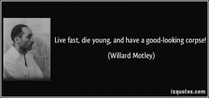 Live fast, die young, and have a good-looking corpse! - Willard Motley