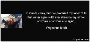 ... ever abandon myself for anything or anyone else again. - Wynonna Judd