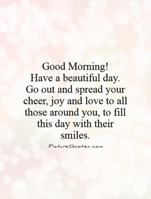 !Have a beautiful day. Go out and spread your cheer, joy and love ...