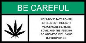 Marijuana may cause; Intelligent thought, peacefulness, bliss, love ...